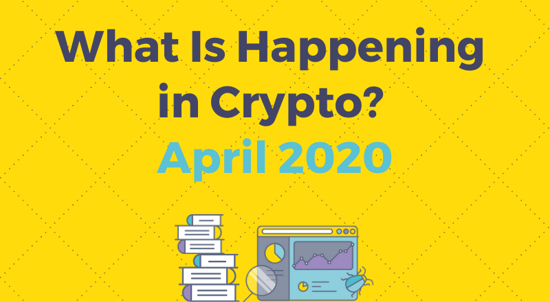What is Happening In Crypto in April 2020? Read More to Find Out!