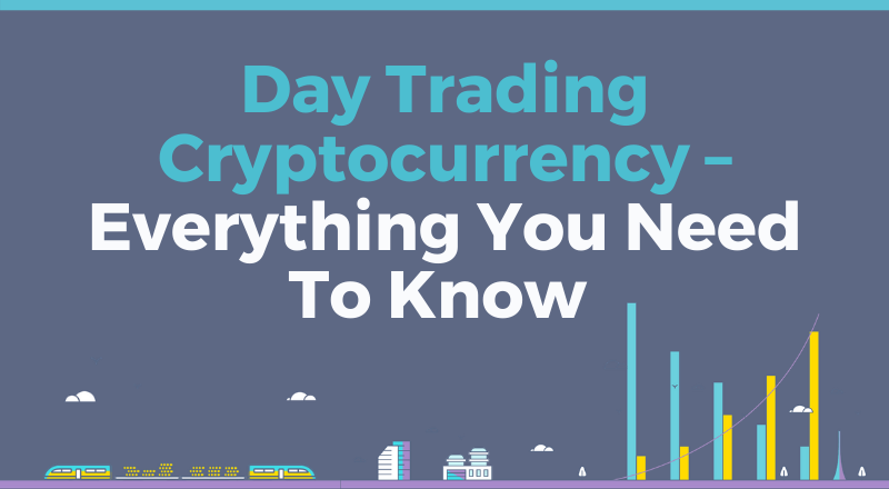 Day Trading Cryptocurrency – Everything You Need To Know