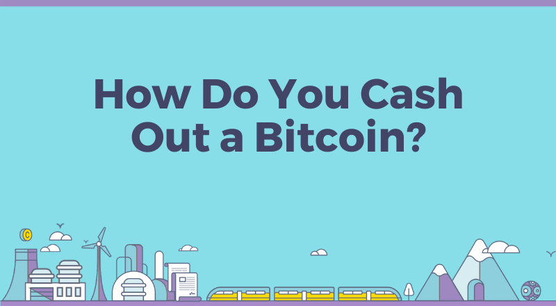 How Do You Cash Out a Bitcoin?